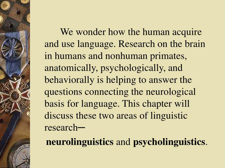 We wonder how the human acquire and use language. Research on the brain in humans and nonhuman primates, anatomically, psychologically, and behaviorally is helping to answer the questions connecting the neurological basis for language. This chapter will discuss these two areas of linguistic research─