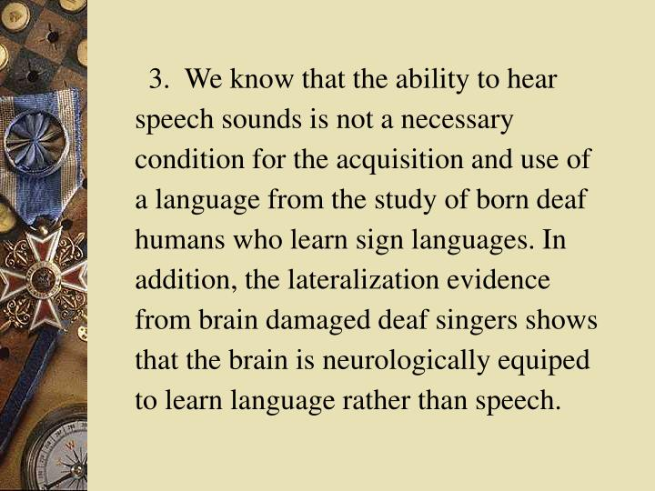 3.  We know that the ability to hear speech sounds is not a necessary condition for the acquisition and use of a language from the study of born deaf humans who learn sign languages. In addition, the lateralization evidence from brain damaged deaf singers shows that the brain is neurologically equiped to learn language rather than speech.
