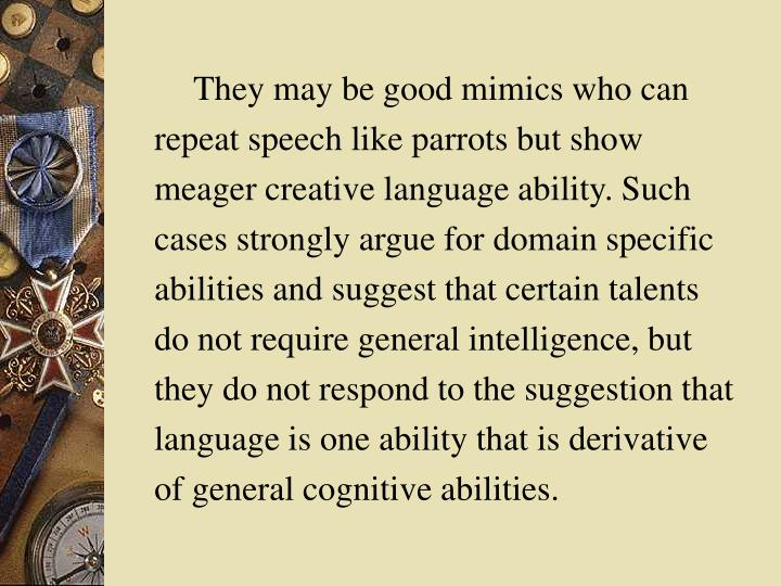 They may be good mimics who can repeat speech like parrots but show meager creative language ability. Such cases strongly argue for domain specific abilities and suggest that certain talents do not require general intelligence, but they do not respond to the suggestion that language is one ability that is derivative of general cognitive abilities.