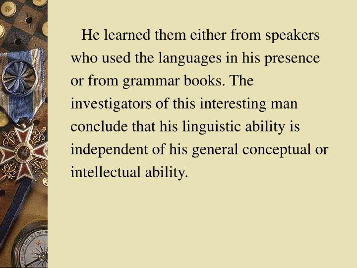 He learned them either from speakers who used the languages in his presence or from grammar books. The investigators of this interesting man conclude that his linguistic ability is independent of his general conceptual or intellectual ability.