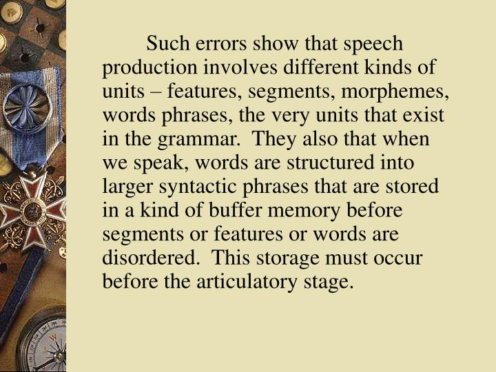 Such errors show that speech production involves different kinds of units – features, segments, morphemes, words phrases, the very units that exist in the grammar.  They also that when we speak, words are structured into larger syntactic phrases that are stored in a kind of buffer memory before segments or features or words are disordered.  This storage must occur before the articulatory stage.