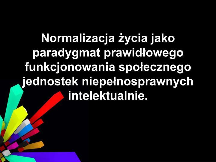 Normalizacja życia jako paradygmat prawidłowego funkcjonowania społecznego jednostek niepełnosprawnych intelektualnie.