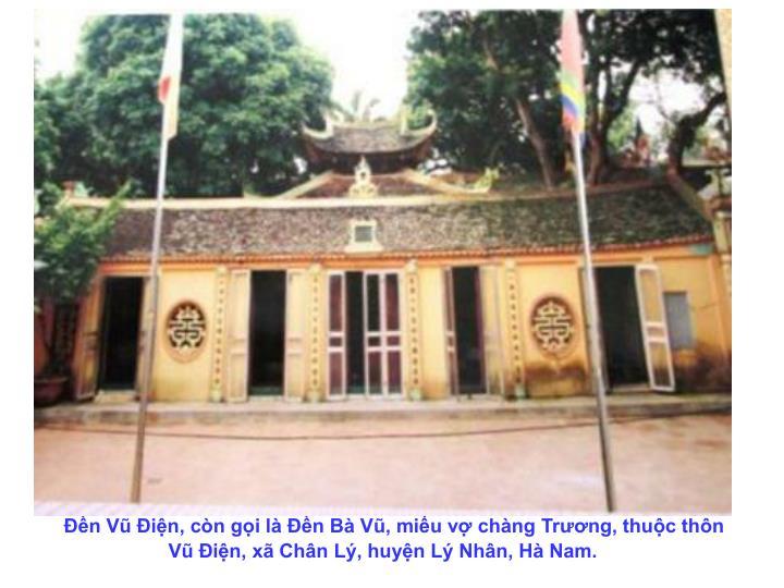 Đền Vũ Điện, còn gọi là Đền Bà Vũ, miếu vợ chàng Trương, thuộc thôn Vũ Điện, xã Chân Lý, huyện Lý Nhân, Hà Nam.