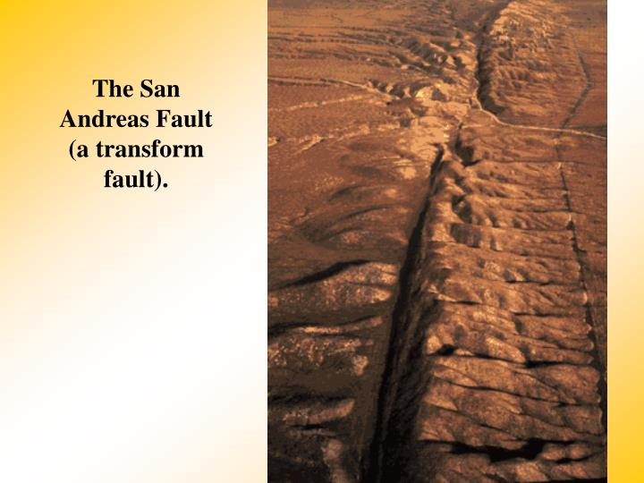The San Andreas Fault (a transform fault).