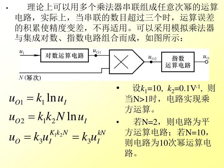 理论上可以用多个乘法器串联组成任意次幂的运算电路,实际上,当串联的数目超过三个时,运算误差的积累使精度变差,不再适用。可以采用模拟乘法器与集成对数、指数电路组合而成,如图所示: