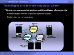 technologies exist to create truly global games