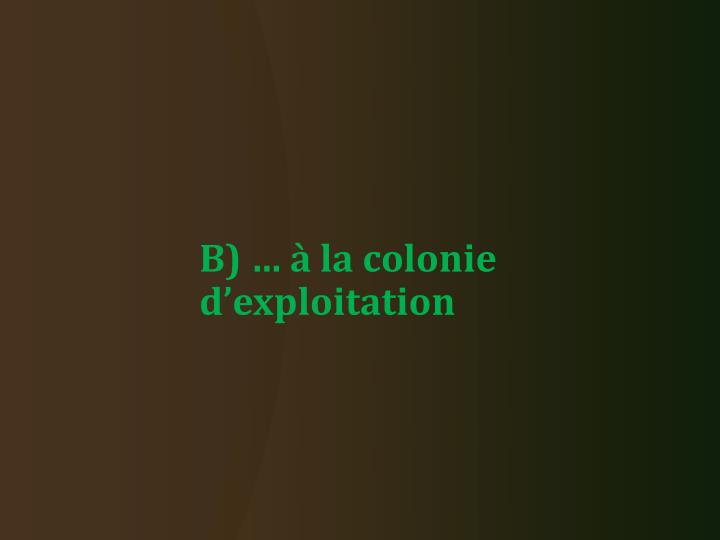 B) … à la colonie d'exploitation
