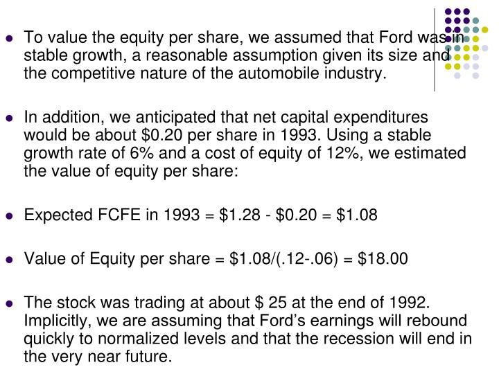 To value the equity per share, we assumed that Ford was in stable growth, a reasonable assumption given its size and the competitive nature of the automobile industry.
