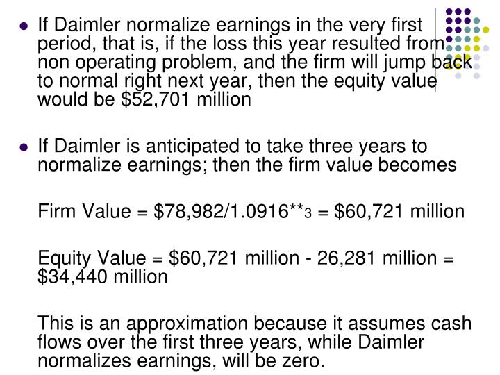 If Daimler normalize earnings in the very first period, that is, if the loss this year resulted from  non operating problem, and the firm will jump back to normal right next year, then the equity value would be $52,701 million