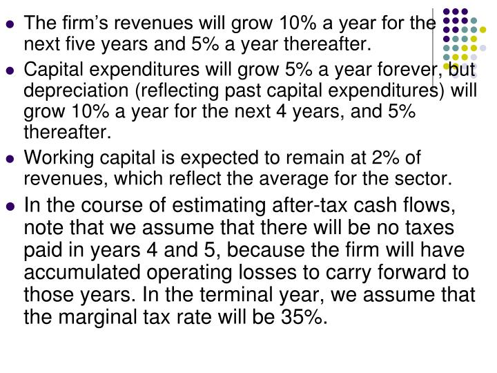 The firm's revenues will grow 10% a year for the next five years and 5% a year thereafter.
