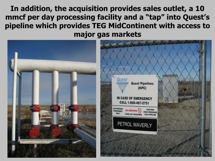 "In addition, the acquisition provides sales outlet, a 10 mmcf per day processing facility and a ""tap"" into Quest's pipeline which provides TEG MidContinent with access to major gas markets"