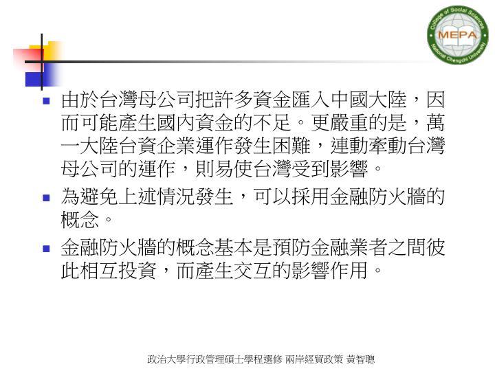 由於台灣母公司把許多資金匯入中國大陸,因而可能產生國內資金的不足。更嚴重的是,萬一大陸台資企業運作發生困難,連動牽動台灣母公司的運作,則易使台灣受到影響。