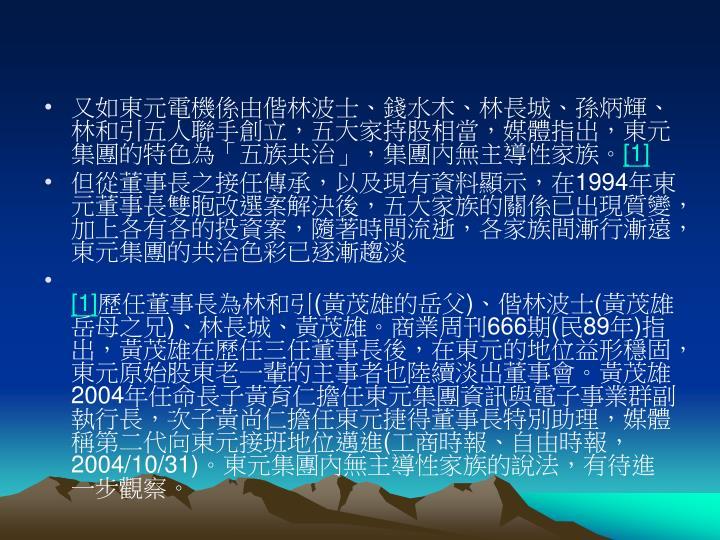 又如東元電機係由偕林波士、錢水木、林長城、孫炳輝、林和引五人聯手創立,五大家持股相當,媒體指出,東元集團的特色為「五族共治」,集團內無主導性家族。