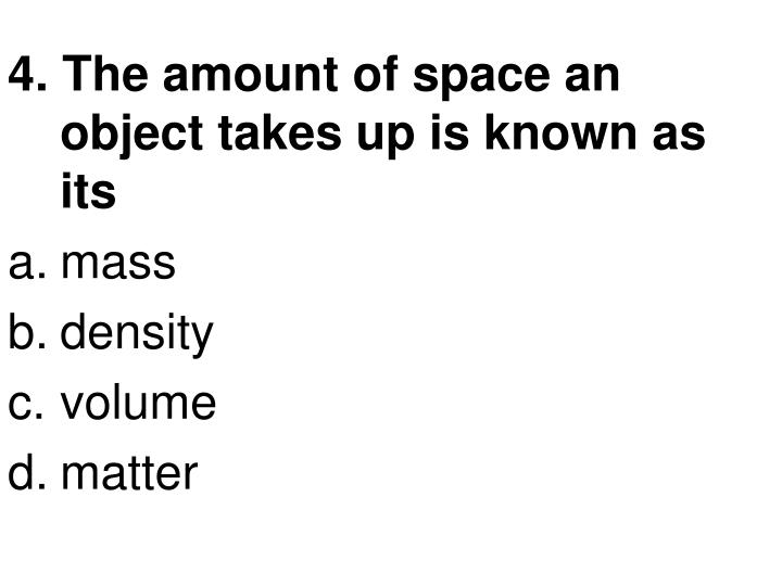 4. The amount of space an object takes up is known as its