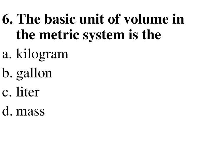 6. The basic unit of volume in the metric system is the