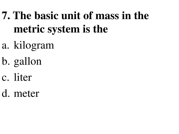 7. The basic unit of mass in the metric system is the