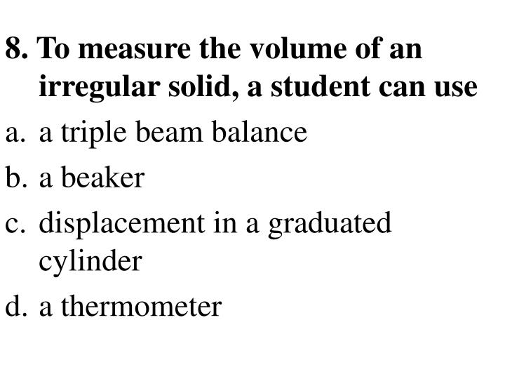 8. To measure the volume of an irregular solid, a student can use
