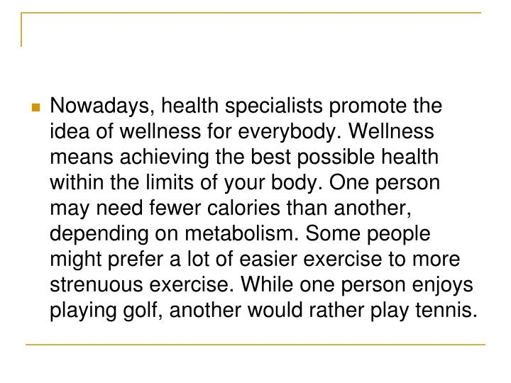 Nowadays, health specialists promote the idea of wellness for everybody. Wellness means achieving the best possible health within the limits of your body. One person may need fewer calories than another, depending on metabolism. Some people might prefer a lot of easier exercise to more strenuous exercise. While one person enjoys playing golf, another would rather play tennis.