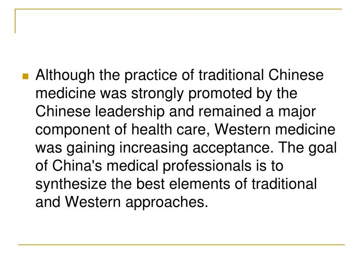 Although the practice of traditional Chinese medicine was strongly promoted by the Chinese leadership and remained a major component of health care, Western medicine was gaining increasing acceptance. The goal of China's medical professionals is to synthesize the best elements of traditional and Western approaches.