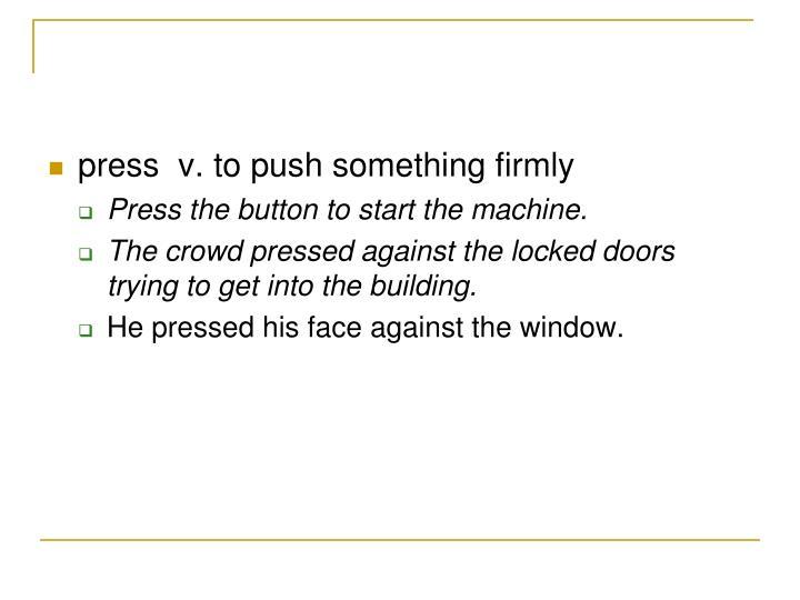 press  v. to push something firmly