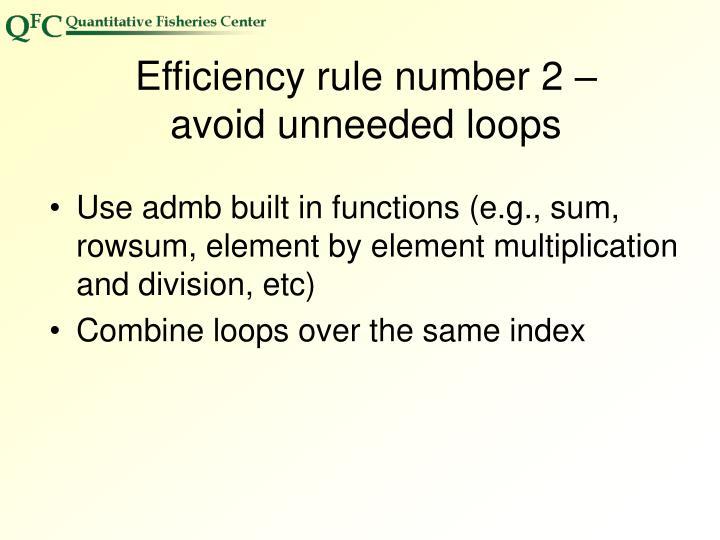 Efficiency rule number 2 –       avoid unneeded loops