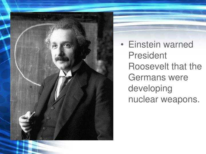 Einstein warned President Roosevelt that the Germans were developing nuclear weapons.