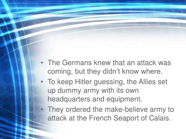 The Germans knew that an attack was coming, but they didnt know where.