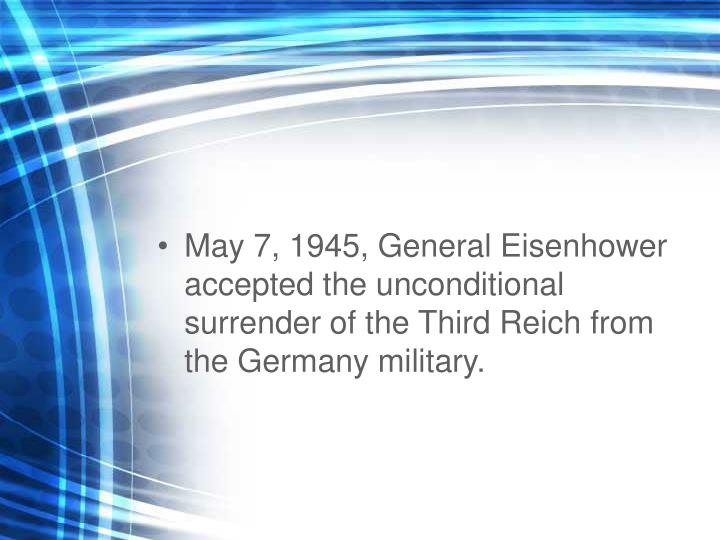 May 7, 1945, General Eisenhower accepted the unconditional surrender of the Third Reich from the Germany military.