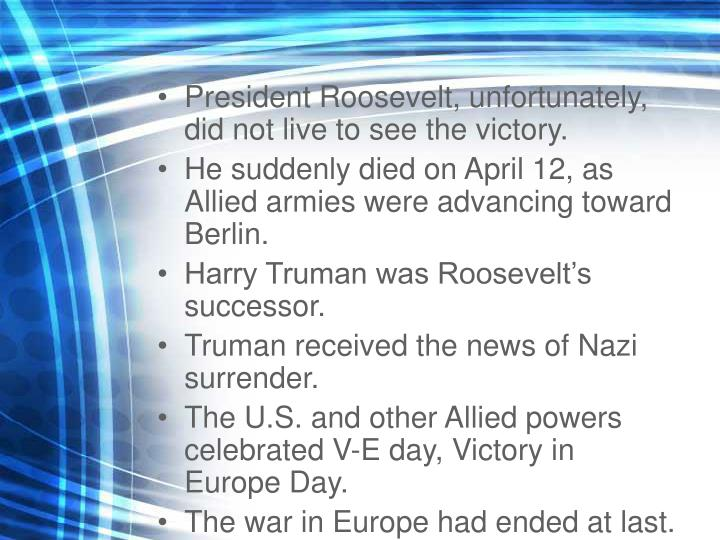 President Roosevelt, unfortunately, did not live to see the victory.
