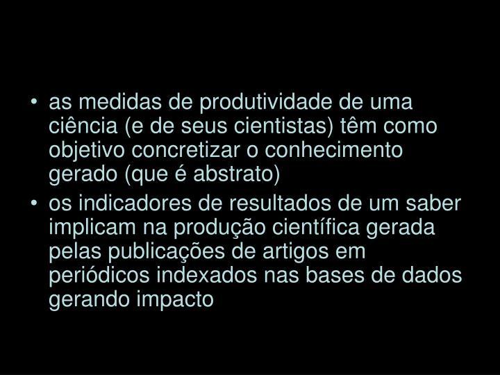 as medidas de produtividade de uma ciência (e de seus cientistas) têm como objetivo concretizar o conhecimento gerado (que é abstrato)