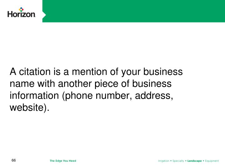 A citation is a mention of your business name with another piece of business information (phone number, address, website).
