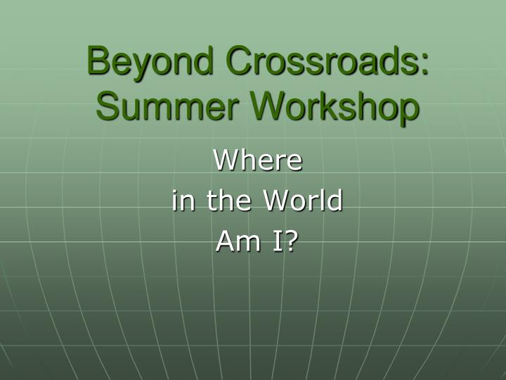 Beyond crossroads summer workshop