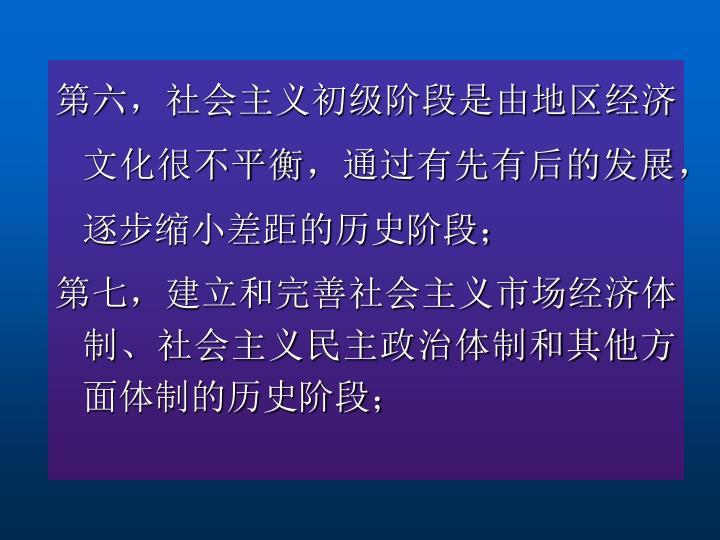 第六,社会主义初级阶段是由地区经济文化很不平衡,通过有先有后的发展,逐步缩小差距的历史阶段;
