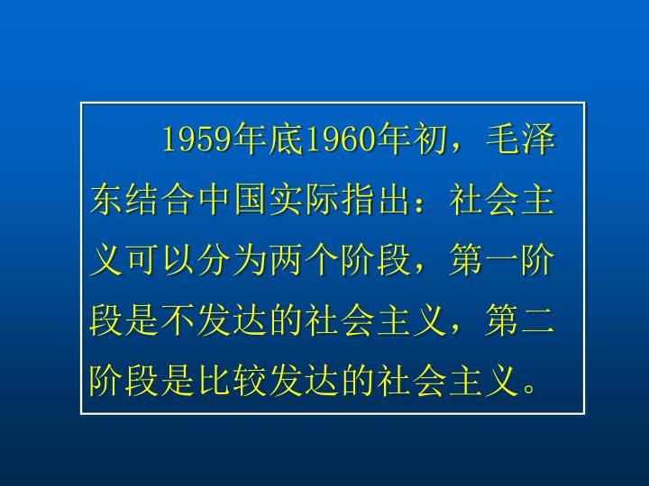 1959年底1960年初,毛泽东结合中国实际指出:社会主义可以分为两个阶段,第一阶段是不发达的社会主义,第二阶段是比较发达的社会主义。