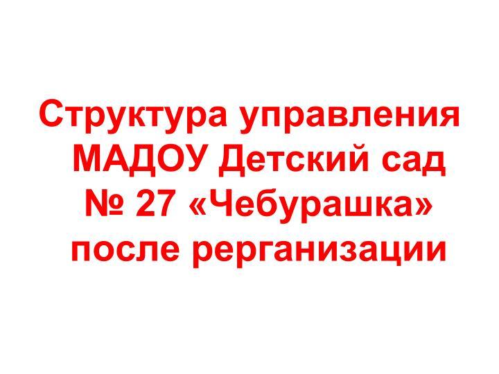 Структура управления МАДОУ Детский сад № 27 «Чебурашка» после рерганизации