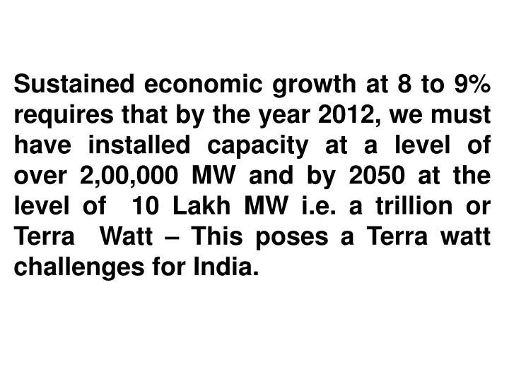 Sustained economic growth at 8 to 9%  requires that by the year 2012, we must have installed capacity at a level of over 2,00,000 MW and by 2050 at the level of  10 Lakh MW i.e. a trillion or Terra  Watt – This poses a Terra watt challenges for India.