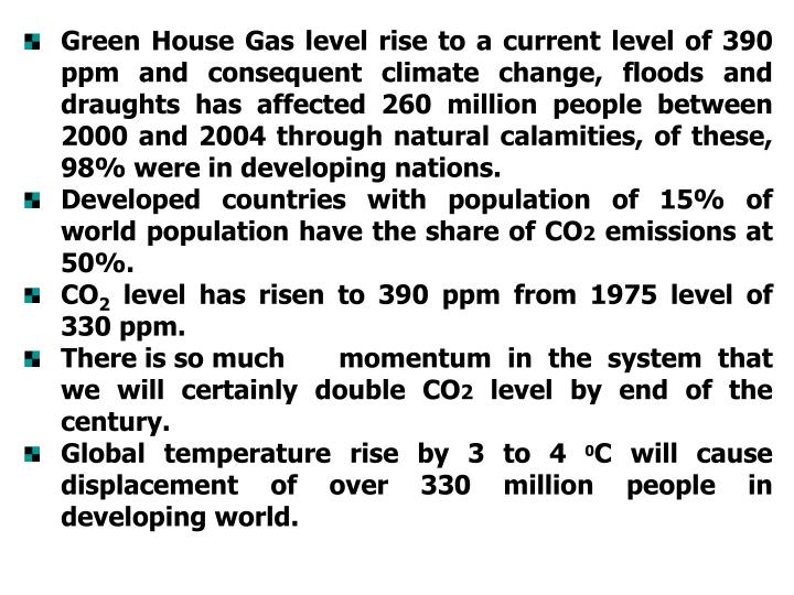 Green House Gas level rise to a current level of 390 ppm and consequent climate change, floods and draughts has affected 260 million people between 2000 and 2004 through natural calamities, of these, 98% were in developing nations.
