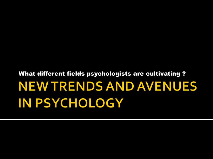 What different fields psychologists are cultivating ?