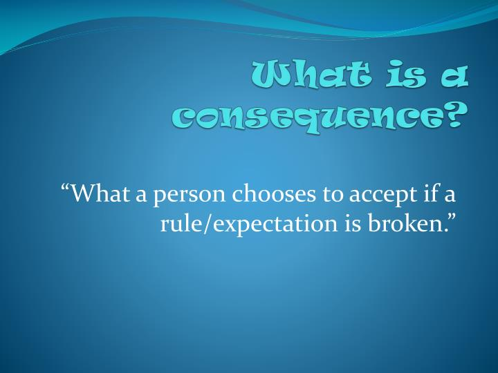 What is a consequence?