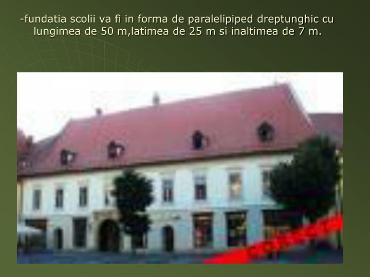 -fundatia scolii va fi in forma de paralelipiped dreptunghic cu lungimea de 50 m,latimea de 25 m si inaltimea de 7 m.