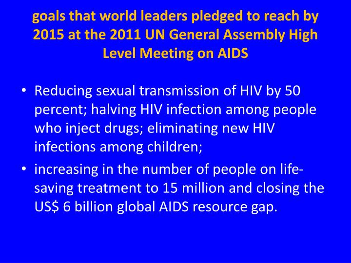 goals that world leaders pledged to reach by 2015 at the 2011 UN General Assembly High Level Meeting on AIDS