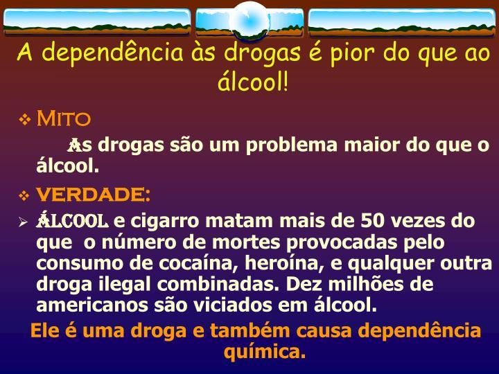 A dependência às drogas é pior do que ao álcool!