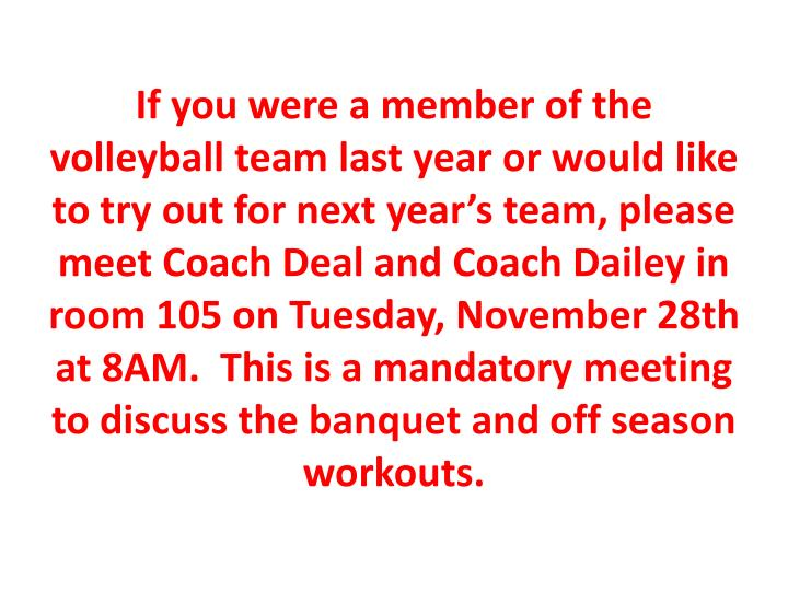 If you were a member of the volleyball team last year or would like to try out for next year's team, please meet Coach Deal and Coach Dailey in room 105 on Tuesday, November 28th at 8AM.  This is a mandatory meeting to discuss the banquet and off season workouts.