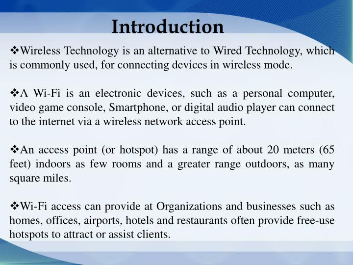 Wireless Technology is an alternative to Wired Technology, which is commonly used, for connecting devices in wireless mode.