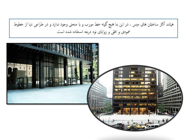 همانند اکثر ساختمان های میس ، در این بنا هیچ گونه خط مورب و یا منحنی وجود ندارد و در طراحی تنها از خطوط عمودی و افقی و زوایای نود درجه استفاده شده است