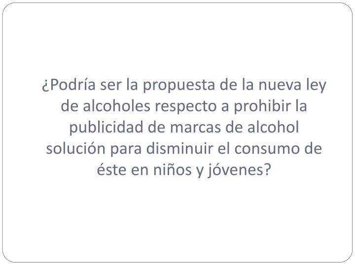¿Podría ser la propuesta de la nueva ley de alcoholes respecto a prohibir la publicidad de marcas de alcohol solución para disminuir el consumo de éste en niños y jóvenes?