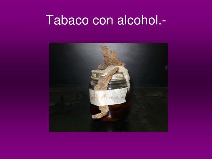 Tabaco con alcohol.-