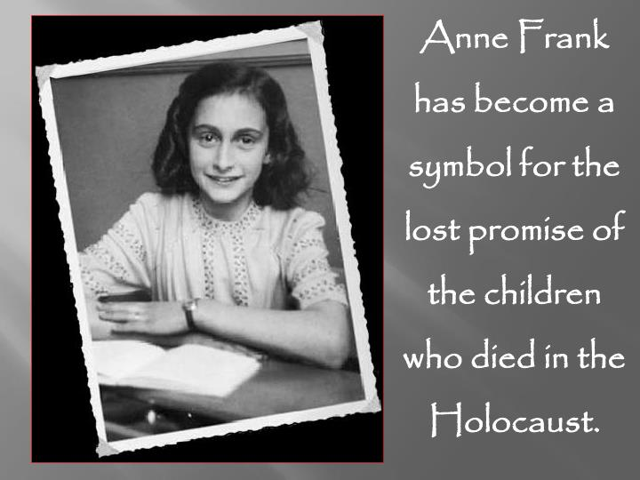 Anne Frank has become a symbol for the lost promise of the children who died in the Holocaust.
