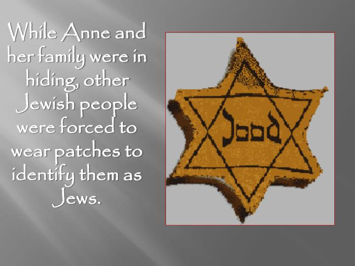 While Anne and her family were in hiding, other Jewish people were forced to wear patches to identify them as Jews.