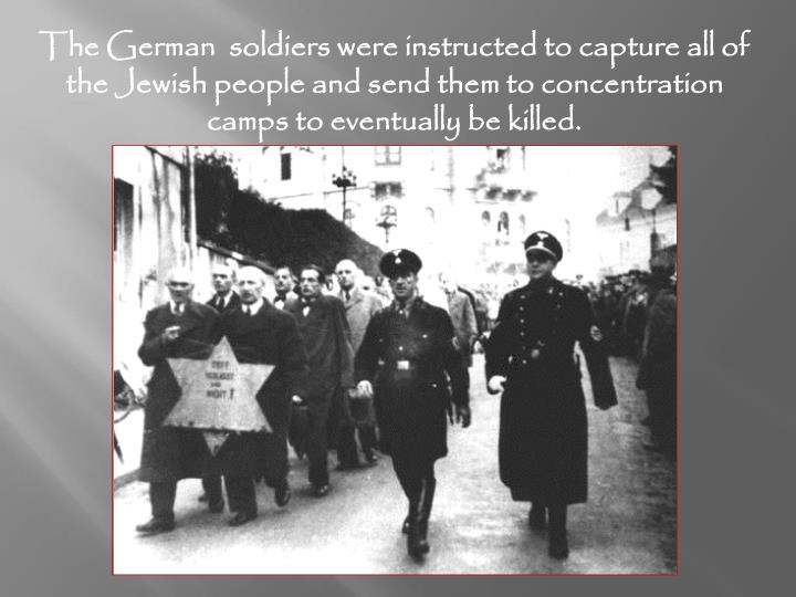 The German  soldiers were instructed to capture all of the Jewish people and send them to concentration camps to eventually be killed.